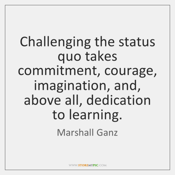 Challenging the status quo takes commitment, courage, imagination, and, above all, dedication ...