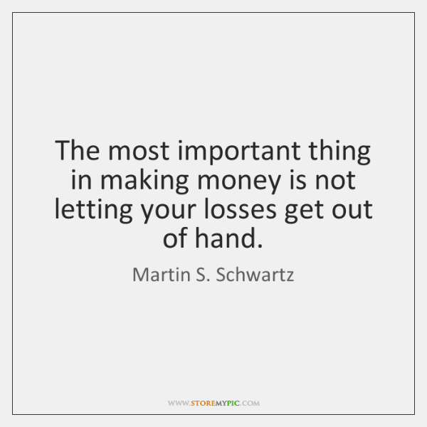 The most important thing in making money is not letting your losses ...