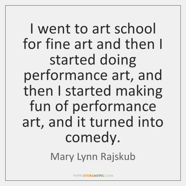 I went to art school for fine art and then I started ...