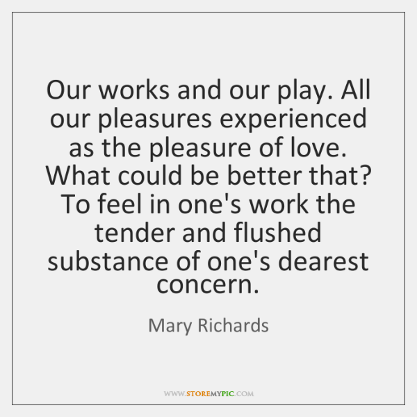 Our works and our play. All our pleasures experienced as the pleasure ...