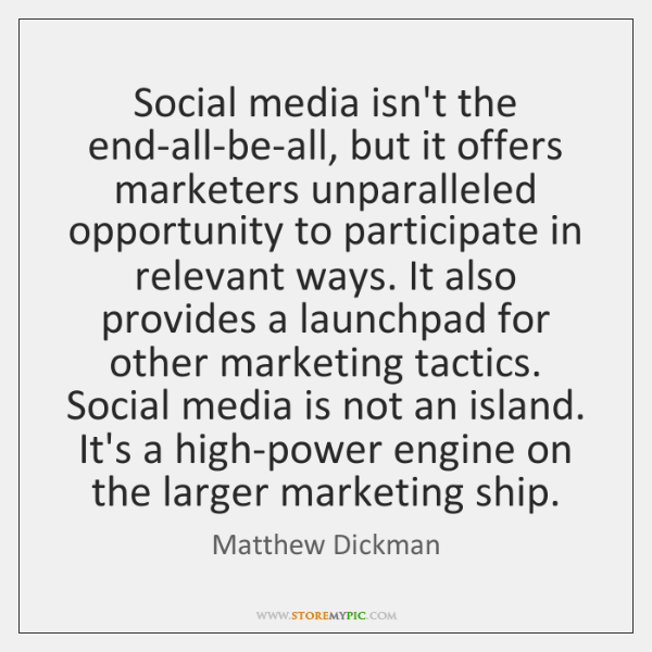 Social media isn't the end-all-be-all, but it offers marketers unparalleled opportunity to ...