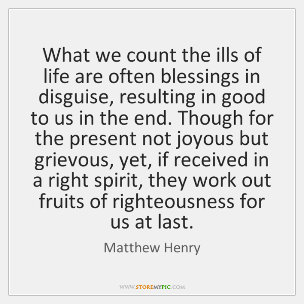 What we count the ills of life are often blessings in disguise, ...
