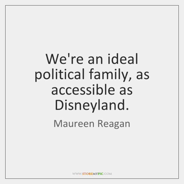 We're an ideal political family, as accessible as Disneyland.