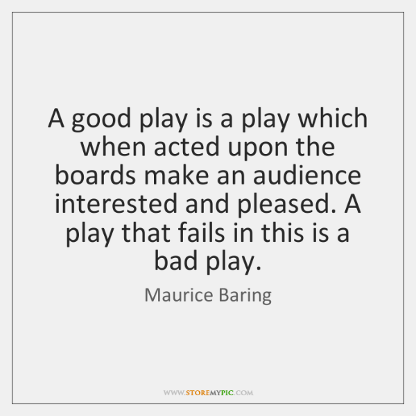 A good play is a play which when acted upon the boards ...