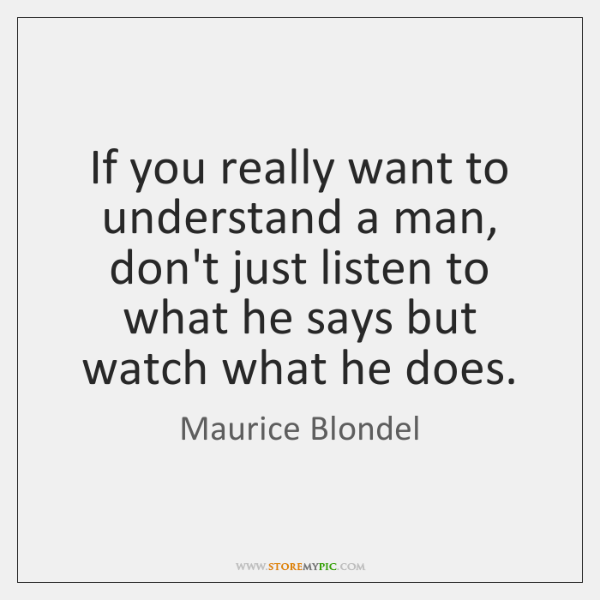 If you really want to understand a man, don't just listen to ...
