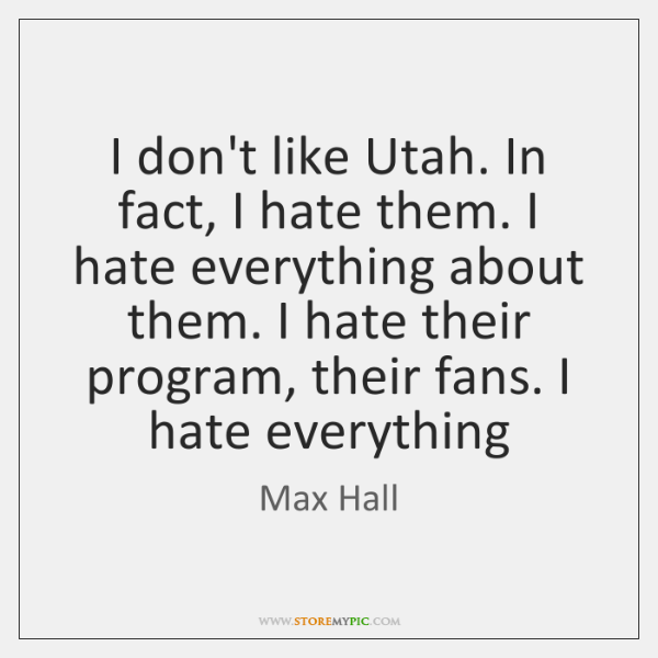 I don't like Utah. In fact, I hate them. I hate everything ...