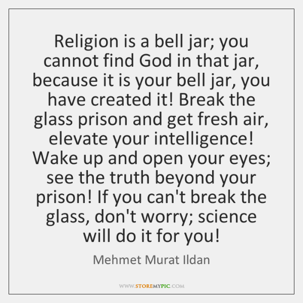 Religion is a bell jar; you cannot find God in that jar, ...