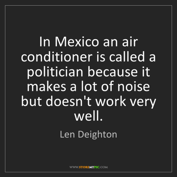 Len Deighton: In Mexico an air conditioner is called a politician because...