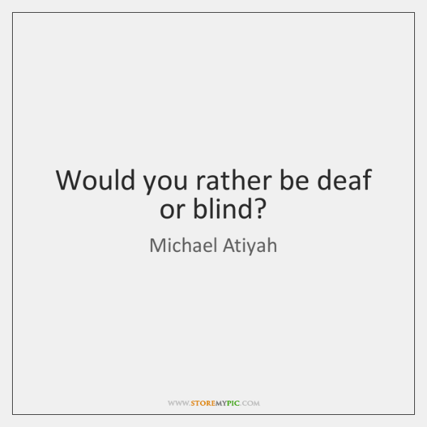 Would you rather be deaf or blind?
