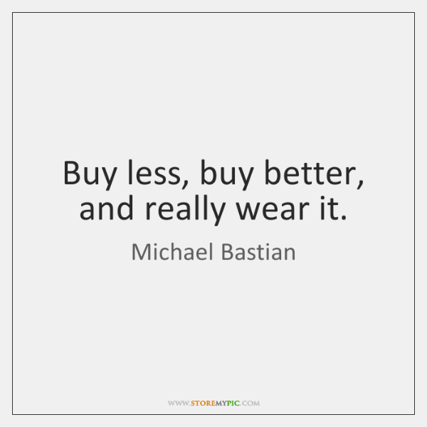 Buy less, buy better, and really wear it.