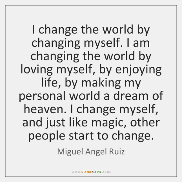 I change the world by changing myself. I am changing the world ...