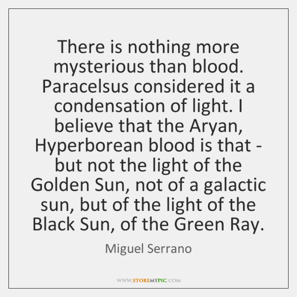 There is nothing more mysterious than blood. Paracelsus considered it a condensation ...