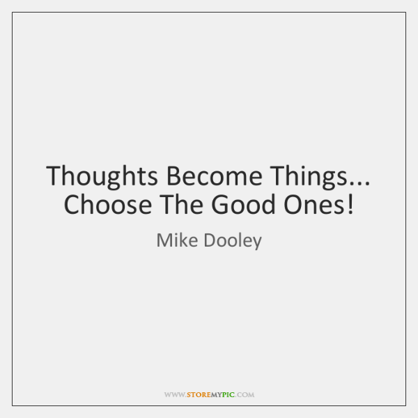 Thoughts Become Things... Choose The Good Ones!