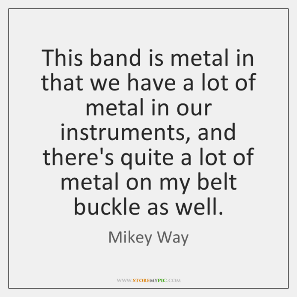 This band is metal in that we have a lot of metal ...