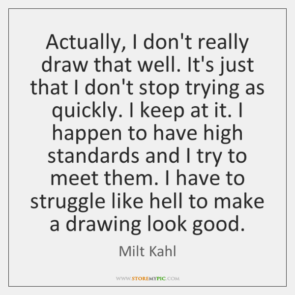 Actually, I don't really draw that well. It's just that I don't ...