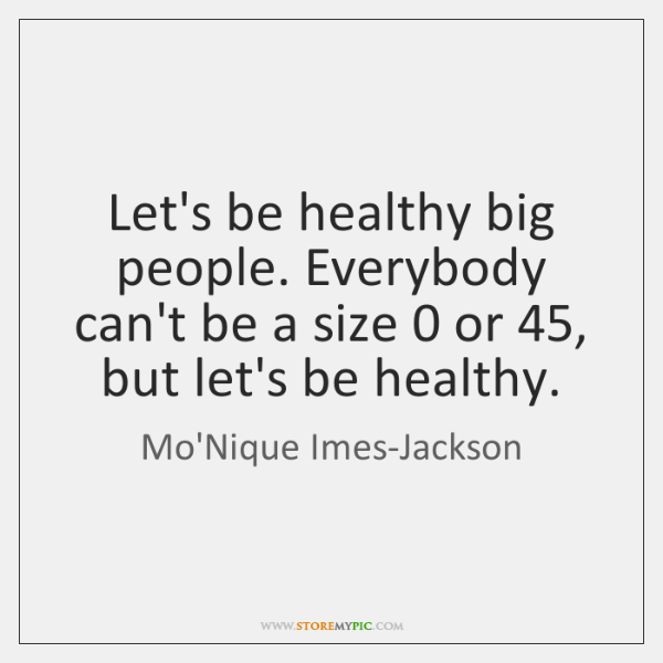 Let's be healthy big people. Everybody can't be a size 0 or 45, but ...