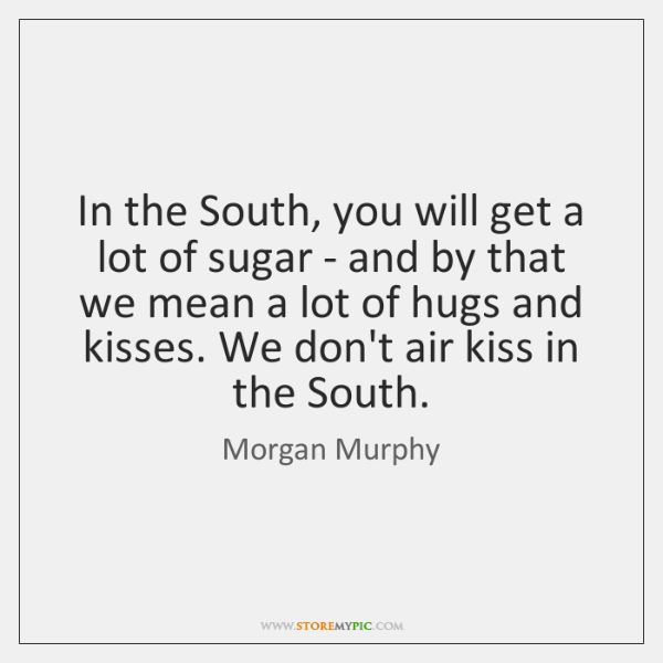 In the South, you will get a lot of sugar - and ...