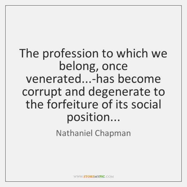 The profession to which we belong, once venerated...-has become corrupt and ...