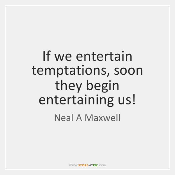 If we entertain temptations, soon they begin entertaining us!