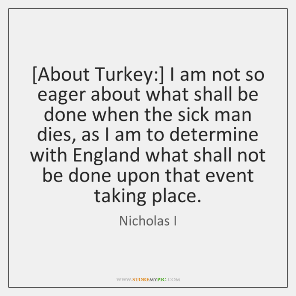 [About Turkey:] I am not so eager about what shall be done ...