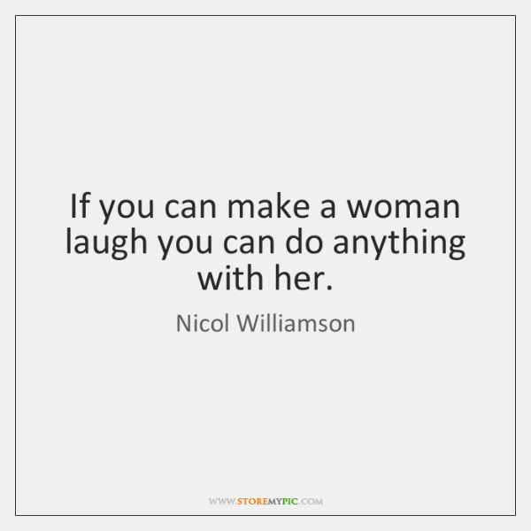 If you can make a woman laugh you can do anything with ...