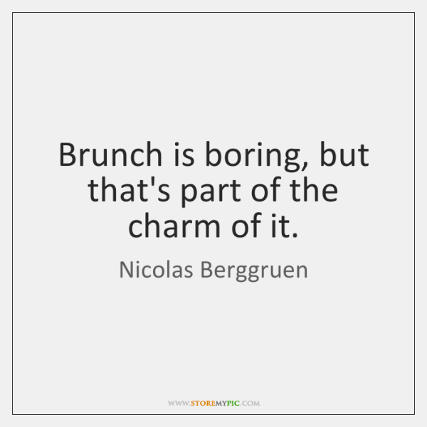 Brunch is boring, but that's part of the charm of it.