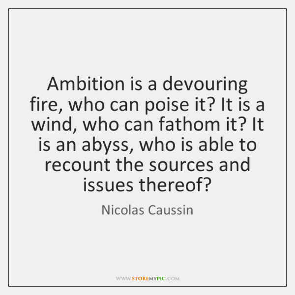 Ambition is a devouring fire, who can poise it? It is a ...