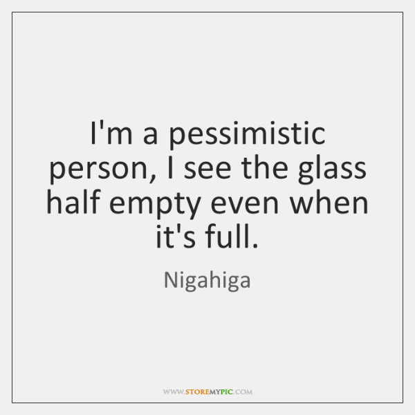 I'm a pessimistic person, I see the glass half empty even when ...