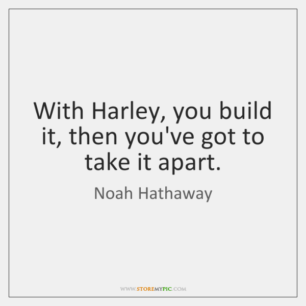 With Harley, you build it, then you've got to take it apart.