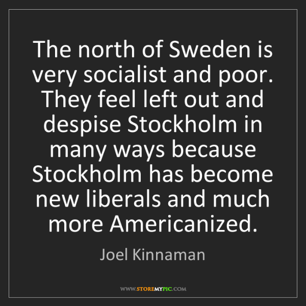 Joel Kinnaman: The north of Sweden is very socialist and poor. They...