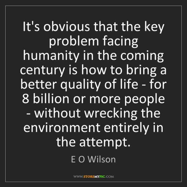E O Wilson: It's obvious that the key problem facing humanity in...