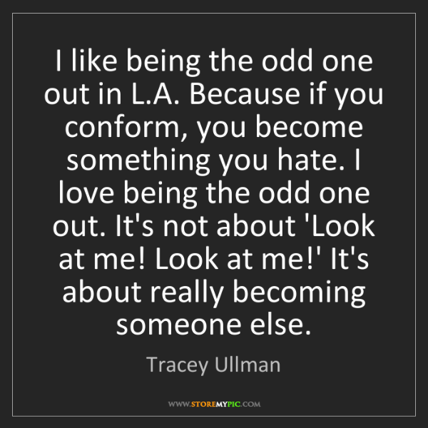 Tracey Ullman: I like being the odd one out in L.A. Because if you conform,...