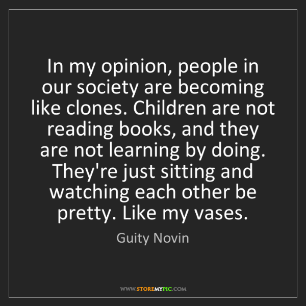 Guity Novin: In my opinion, people in our society are becoming like...