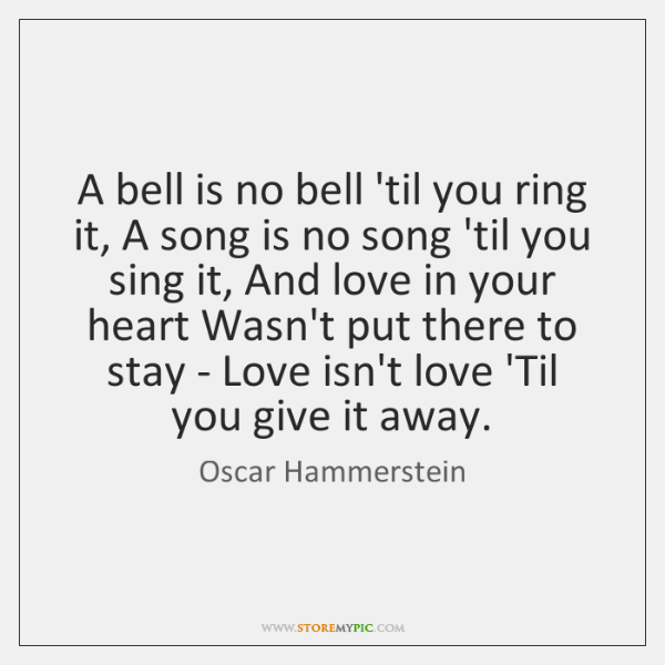 A bell is no bell 'til you ring it, A song is ...