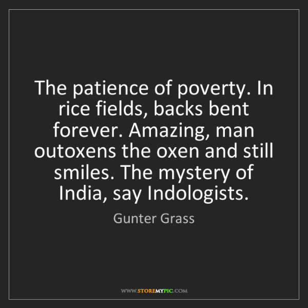 Gunter Grass: The patience of poverty. In rice fields, backs bent forever....