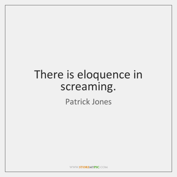 There is eloquence in screaming.