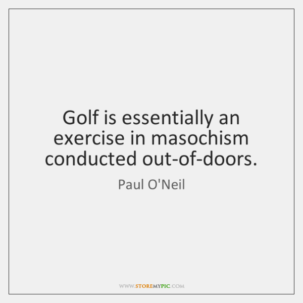 Golf is essentially an exercise in masochism conducted out-of-doors.