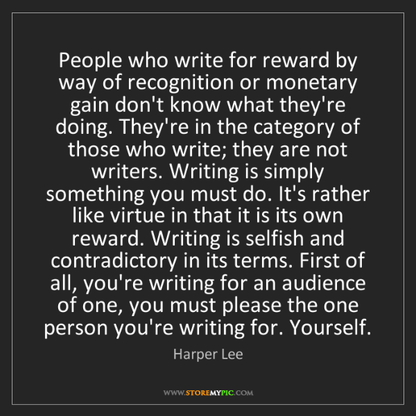 Harper Lee: People who write for reward by way of recognition or...