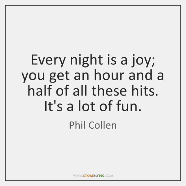 Every night is a joy; you get an hour and a half ...