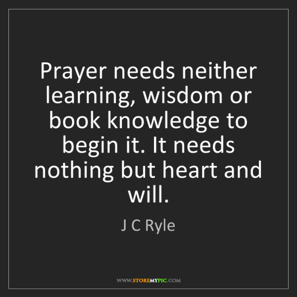 J C Ryle: Prayer needs neither learning, wisdom or book knowledge...