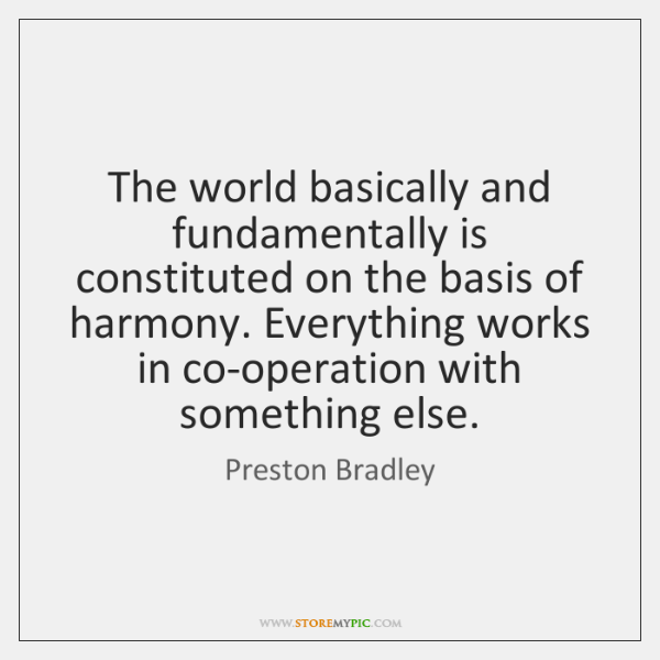 The world basically and fundamentally is constituted on the basis of harmony. ...