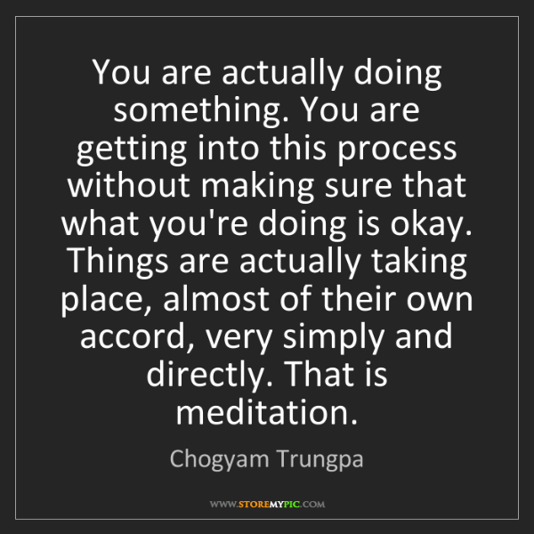 Chogyam Trungpa: You are actually doing something. You are getting into...