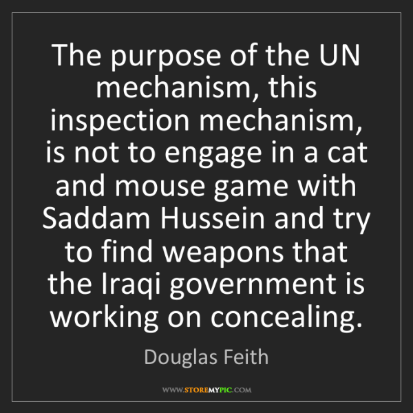 Douglas Feith: The purpose of the UN mechanism, this inspection mechanism,...