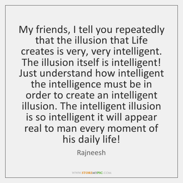 My Friends I Tell You Repeatedly That The Illusion That Life