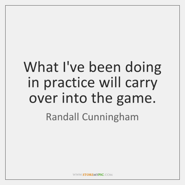 What I've been doing in practice will carry over into the game.