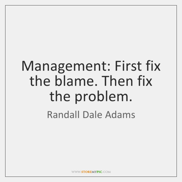 Management: First fix the blame. Then fix the problem.
