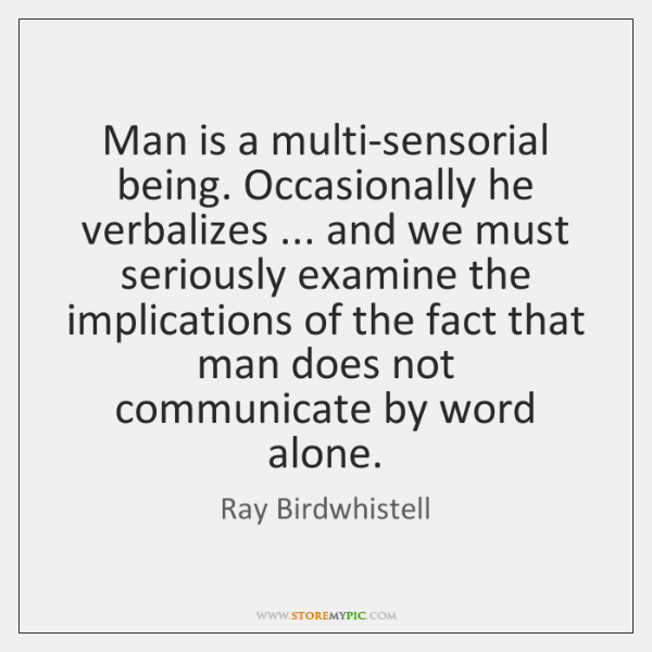Man is a multi-sensorial being. Occasionally he verbalizes ... and we must seriously ...