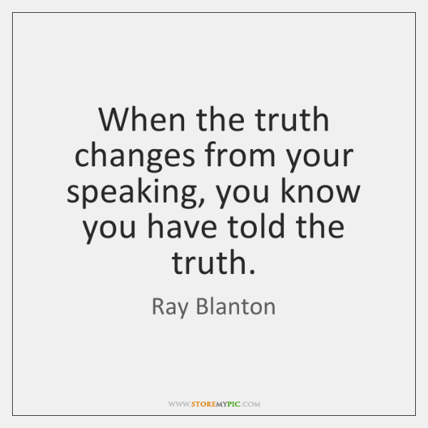 When the truth changes from your speaking, you know you have told ...
