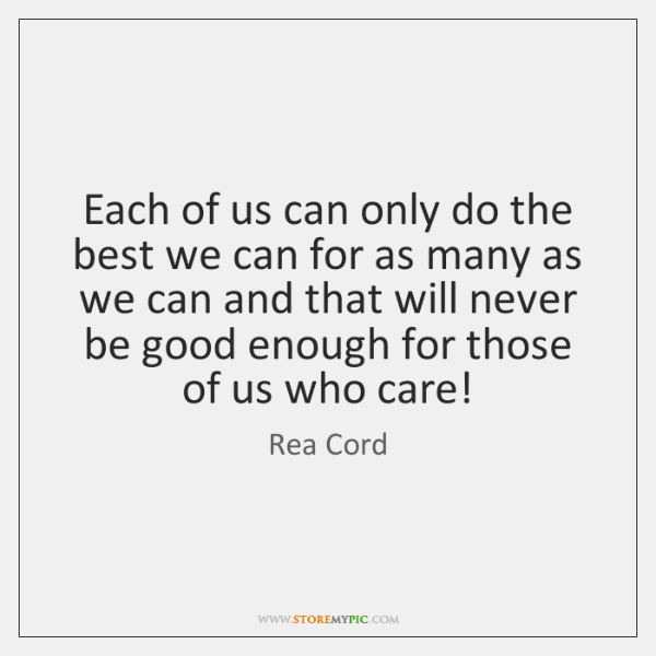 Each of us can only do the best we can for as ...