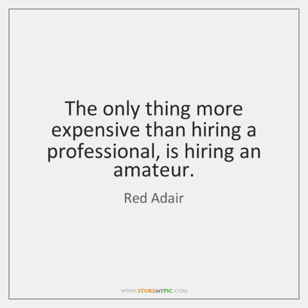 The only thing more expensive than hiring a professional, is hiring an ...